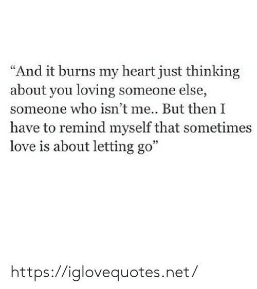 "Letting: ""And it burns my heart just thinking  about you loving someone else,  someone who isn't me... But then I  have to remind myself that sometimes  love is about letting go"" https://iglovequotes.net/"