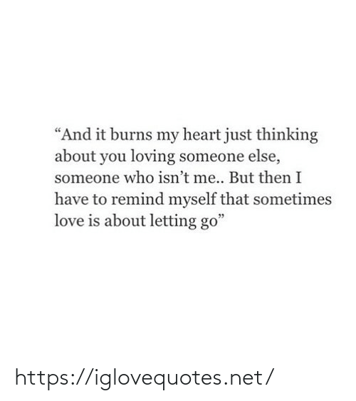 "Letting: ""And it burns my heart just thinking  about you loving someone else,  someone who isn't me.. But then I  have to remind myself that sometimes  love is about letting go"" https://iglovequotes.net/"