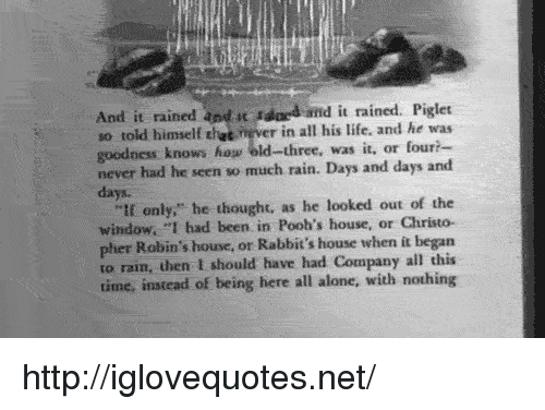 """piglet: And it rained and t dd and it rained. Piglet  so told himself thet ever in all his life, and he was  goodness knows hog old-three, was it, or four?  never had he seen so much rain. Days and days and  days.  """"tf only,"""" he thought, as he looked out of the  window. """"I had been in Pooh's house, or Christo-  pher Robin's house, or Rabbit's house when it began  to rain, then I should have had Company all this  time, instead of being here all alone, with nothing http://iglovequotes.net/"""
