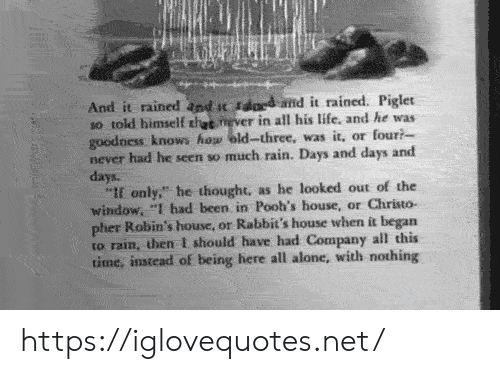 """piglet: And it rained and t sdard amd it rained. Piglet  so told himself thet never in all his life, and he was  goodness knows how eld-three, was it, or four?  never had he seen so much rain. Days and days and  days.  """"If only,"""" he thought, as he looked out of the  window, """"I had been in Pooh's house, or Christo-  pher Robin's house, or Rabbit's house when it began  to rain, then I should have had Company all this  time, instead of being here all alone, with nothing https://iglovequotes.net/"""