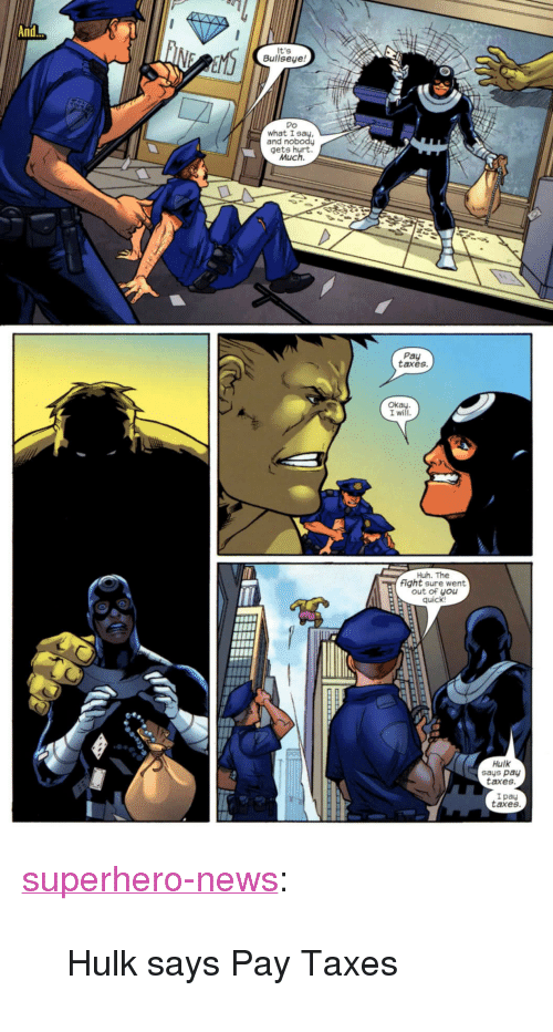 """Huh, News, and Superhero: And.  it's  Bullseye!  what I  gets hurt  Much.  Pay  taxes.  Okay  I will  Huh. The  fight sure went  out of you  quick  Hulk  says pay  taxes  I pay  taxes <p><a href=""""http://superhero-news.tumblr.com/post/154075604957/hulk-says-pay-taxes"""" class=""""tumblr_blog"""">superhero-news</a>:</p>  <blockquote><p>Hulk says Pay Taxes</p></blockquote>"""