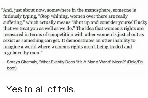 """Luckiness: """"And, just about now, somewhere in the manosphere, someone is  furiously typing, """"Stop whining, women over there are really  suffering,"""" which actually means """"Shut up and consider yourself lucky  that we treat you as well as we do."""" The idea that women's rights are  measured in terms of competition with other women is just about as  sexist as something can get. It demonstrates an utter inability to  imagine a world where women's rights aren't being traded and  regulated by men.""""  Soraya Chemaly, """"What Exactly Does Its  A Man's World' Mean?' (Role/Re-  boot) Yes to all of this."""