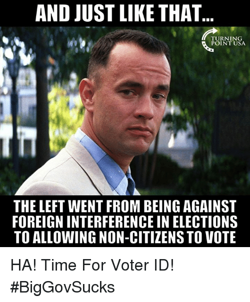 Memes, Time, and 🤖: AND JUST LIKE THAT  POINT USA  THE LEFT WENT FROM BEING AGAINST  FOREIGN INTERFERENCE IN ELECTIONS  TO ALLOWING NON-CITIZENS TO VOTE HA! Time For Voter ID! #BigGovSucks
