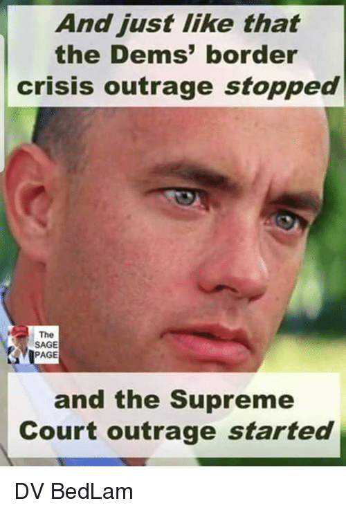 Memes, Supreme, and Supreme Court: And just like that  the Dems' border  crisis outrage stopped  The  SAGE  PAGE  and the Supreme  Court outrage started DV BedLam