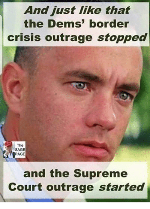 Memes, Supreme, and Supreme Court: And just like that  the Dems' border  crisis outrage stopped  The  SAGE  PAGE  and the Supreme  Court outrage started