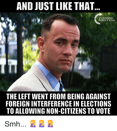 Elections: AND JUST LIKE THAT  TURNING  POINT USA  THE LEFT WENT FROM BEING AGAINST  FOREIGN INTERFERENCE IN ELECTIONS  TO ALLOWING NON-CITIZENS TO VOTE Smh... 🤦♀️🤦♀️🤦♀️