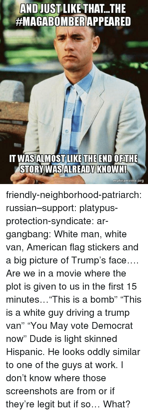 """gangbang: AND JUSTLIKE THAT...THE  #MAGABOMBER/APPEARED  THE END  T WASALMOSTLILKE OFTHE  STORVWASALREADY KNOWN!  makeameme.org friendly-neighborhood-patriarch:  russian–support:  platypus-protection-syndicate:  ar-gangbang:  White man, white van, American flag stickers and a big picture of Trump's face…. Are we in a movie where the plot is given to us in the first 15 minutes…""""This is a bomb"""" """"This is a white guy driving a trump van"""" """"You May vote Democrat now""""  Dude is light skinned Hispanic. He looks oddly similar to one of the guys at work.       I don't know where those screenshots are from or if they're legit but if so… What?"""