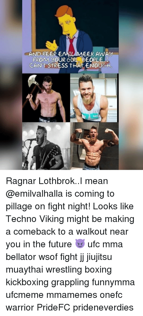 Ragnar Lothbrok: AND KEER EAAILMEEK AWAy  FROM goUR GIRL REOPLE  CANT STRESS THAT ENOUG  5  亡 Ragnar Lothbrok..I mean @emilvalhalla is coming to pillage on fight night! Looks like Techno Viking might be making a comeback to a walkout near you in the future 😈 ufc mma bellator wsof fight jj jiujitsu muaythai wrestling boxing kickboxing grappling funnymma ufcmeme mmamemes onefc warrior PrideFC prideneverdies