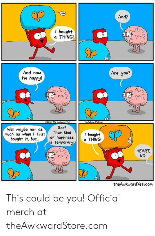 Theawkwardyeti: And?  l bought  a THING!  And now  I'm happy!  Are you?  90  Well maybe not asThat kind bought  bought it, but.of happiness  See?  kind  orary  CP  much as whenfirst  s tempa THING!  HEART,  NO!  theAwkwardYeti.com This could be you! Official merch at theAwkwardStore.com