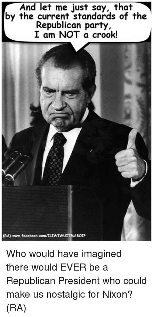 crook: And let me just say, that  by the current standards of the  Republican party  I am NOT a crook!  (RA) www.facebook  BOIP Who would have imagined there would EVER be a Republican President who could make us nostalgic for Nixon? (RA)