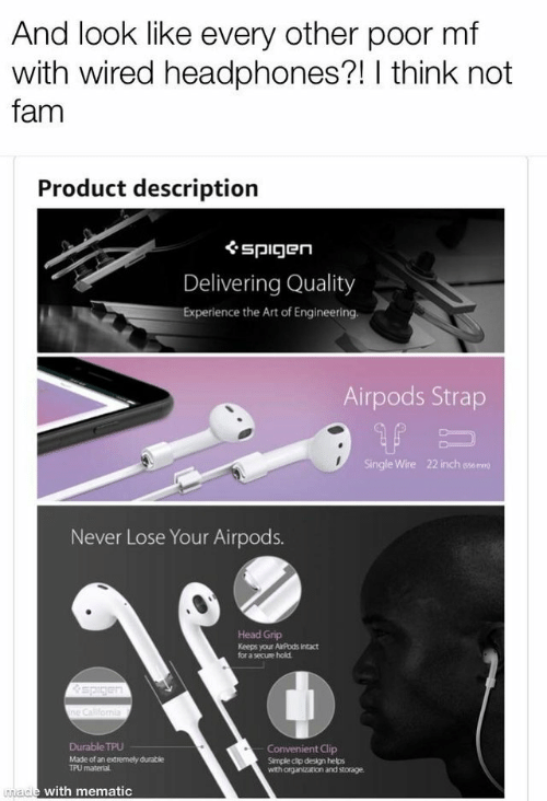 I Think Not: And look like every other poor mf  with wired headphones?! I think not  fam  Product descriptiorn  ぐspigen  Delivering Quality  Experience the Art of Engineering.  Airpods Strap  Single Wire  22 inch sse mre  Never Lose Your Airpods.  Head Grip  Keeps your AiPods Intact  for a secuse hold  Durable TPU  Made of an extremely durable  t Clip  Simple cip design helps  with organization and storage.  TPU  materlal  ade with mematic