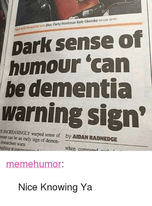 """warped: and muscular set Bloc Party frontman Kele Okereke PICTURE GETTY  out  Dark sense of  humour 'can  be dementia  warning sign  N INCREASINGLY warped sense of  mour can be an early sign of demen  researchers warn.  ughing at inannrnn*  by AIDAN RADNEDGE  when comnarad <p><a href=""""http://memehumor.net/post/166333980137/nice-knowing-ya"""" class=""""tumblr_blog"""" target=""""_blank"""">memehumor</a>:</p><blockquote><p>Nice Knowing Ya</p></blockquote>"""
