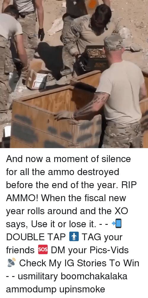 Friends, Memes, and New Year's: And now a moment of silence for all the ammo destroyed before the end of the year. RIP AMMO! When the fiscal new year rolls around and the XO says, Use it or lose it. - - 📲 DOUBLE TAP 🚹 TAG your friends 🆘 DM your Pics-Vids 📡 Check My IG Stories To Win - - usmilitary boomchakalaka ammodump upinsmoke