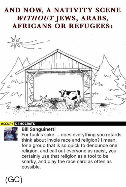 nativity scene: AND NOW A NATIVITY SCENE  WITHOUT JEWS, ARABS,  AFRICANS OR REFUGEES:  occupy DEMOCRATS  Bill Sanguinetti  For fuck's sake. does everything you retards  think about invole race and religion? I mean,  for a group that is so quick to denounce one  religion, and call out everyone as racist, you  certainly use that religion as a tool to be  snarky, and play the race card as often as  possible. (GC)