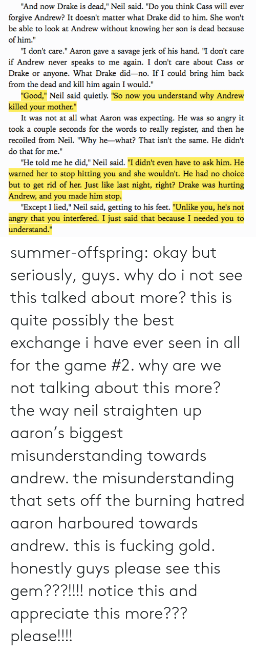 """Seriously Guys: And now Drake is dead,"""" Neil said. """"Do you think Cass will ever  forgive Andrew? It doesn't matter what Drake did to him. She won't  be able to look at Andrew without knowing her son is dead because  of him.""""  """"I don't care."""" Aaron gave a savage jerk of his hand. """"I don't care  if Andrew never speaks to me again. I don't care about Cass or  Drake or anyone. What Drake did-no. If I could bring him back  from the dead and kill him again I would.""""  Good,"""" Neil said quietly. """"So now you understand why Andrew  killed your mother.""""  It was not at all what Aaron was expecting. He was so angry it  took a couple seconds for the words to really register, and then he  recoiled from Neil. """"Why he-what? That isn't the same. He didn't  do that for me.'  Ήe told me he did,"""" Neil said. """"I didn't even have to ask him. He  warned her to stop hitting you and she wouldn't. He had no choice  but to get rid of her. Just like last night, right? Drake was hurting  Andrew, and you made him stop.  """"Except I lied,"""" Neil said, getting to his feet. """"Unlike you, he's not  angry that you interfered. I just said that because I needed you to  understand."""" summer-offspring:  okay but seriously, guys. why do i not see this talked about more? this is quite possibly the best exchange i have ever seen in all for the game #2. why are we not talking about this more? the way neil straighten up aaron's biggest misunderstanding towards andrew. the misunderstanding that sets off the burning hatred aaron harboured towards andrew.this is fucking gold. honestly guys please see this gem???!!!! notice this and appreciate this more??? please!!!!"""