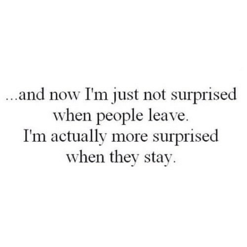 Not Surprised: and now I'm just not surprised  when people leave  I'm actually more surprised  when they stay