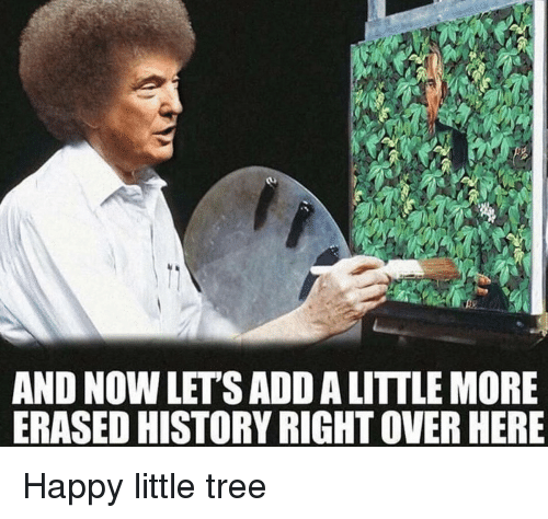 Happy, History, and Tree: AND NOW LET'S ADD A LITTLE MORE  ERASED HISTORY RIGHT OVER HERE