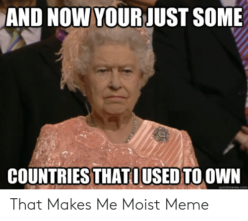 That Makes Me Moist Meme: AND NOW YOURJUST SOME  COUNTRIES THATOUSED TO OWN  quickmeme.com That Makes Me Moist Meme