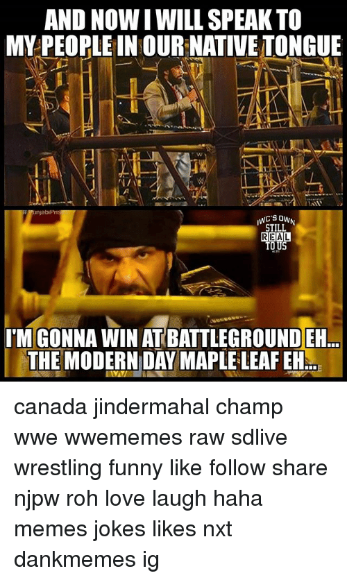 rohs: AND NOWI WILL SPEAK TO  MY PEOPLE IN OUR NATIVE TONGUE  STILL  REAL  TO U  I'M GONNA WIN AT BATTLEGROUND ER  THE MODERN DAY MAPLE LEAF EH canada jindermahal champ wwe wwememes raw sdlive wrestling funny like follow share njpw roh love laugh haha memes jokes likes nxt dankmemes ig