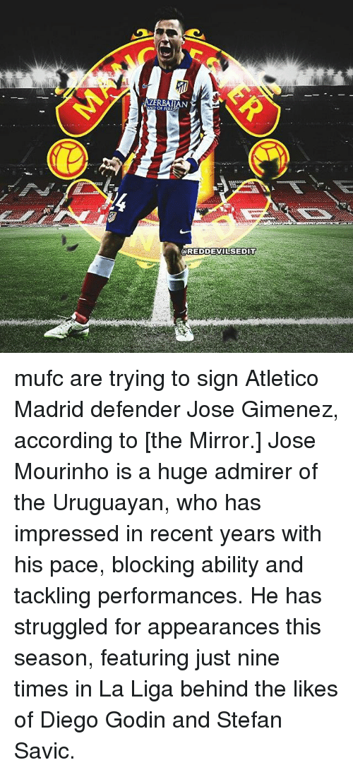 Memes, 🤖, and Madrid: AND OFF  a REDDEVILSEDITT mufc are trying to sign Atletico Madrid defender Jose Gimenez, according to [​the Mirror.] Jose Mourinho is a huge admirer of the Uruguayan, who has impressed in recent years with his pace, blocking ability and tackling performances. He has struggled for appearances this season, featuring just nine times in La Liga behind the likes of Diego Godin and Stefan Savic.