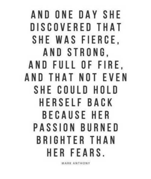 fierce: AND ONE DAY SHE  DISCOVERED THAT  SHE WAS FIERCE  AND STRONG  AND FULL OF FIRE  AND THAT NOT EVEN  SHE COULD HOLD  HERSELF BACK  BECAUSE HER  PASSION BURNED  BRIGHTER THAN  HER FEARS  MARK ANTHONY