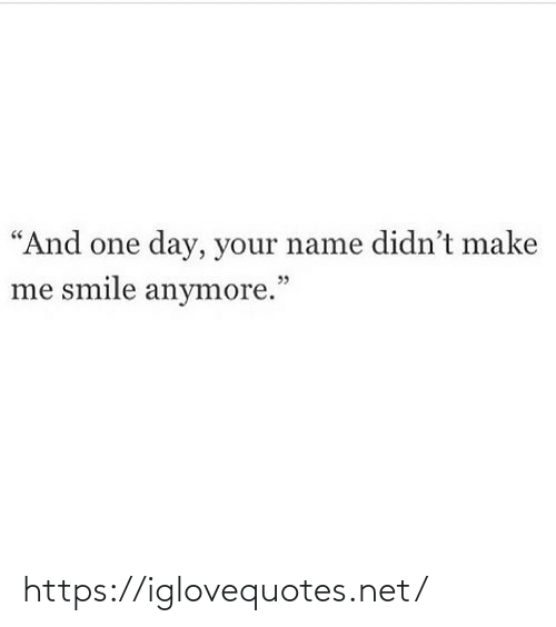 "your name: ""And one day, your name didn't make  me smile anymore."" https://iglovequotes.net/"