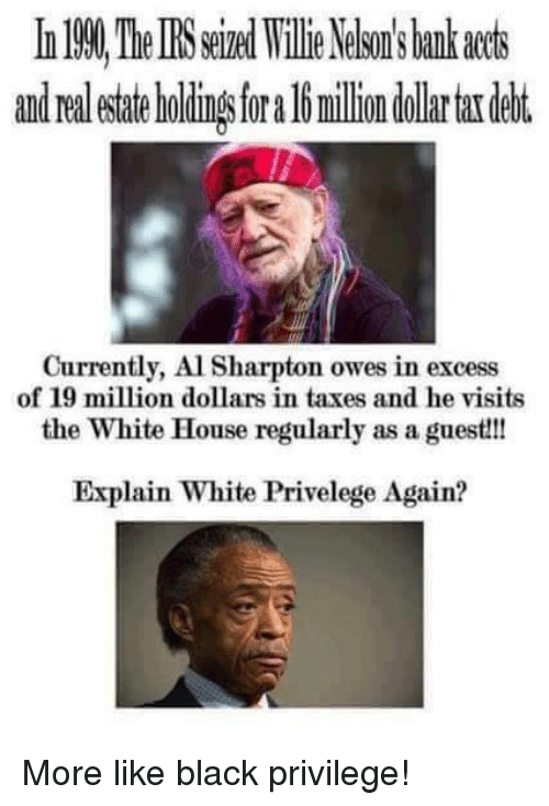 Black Privilege: and Ora  milion dollar tardebt.  Currently, Al Sharpton owes in excess  of 19 million dollars in taxes and he visits  the White House regularly as a guest!!!  Explain White Privelege Again? More like black privilege!