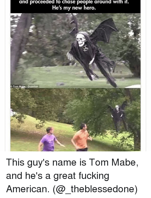 tom mabe: and proceeded to chase people around with it.  He's my new hero.  Tom Mabe Guze Ran This guy's name is Tom Mabe, and he's a great fucking American. (@_theblessedone)