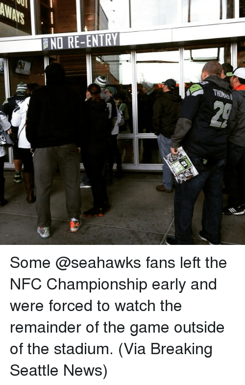 Seahawks Fan: aND RE-ENTRY Some @seahawks fans left the NFC Championship early and were forced to watch the remainder of the game outside of the stadium. (Via Breaking Seattle News)