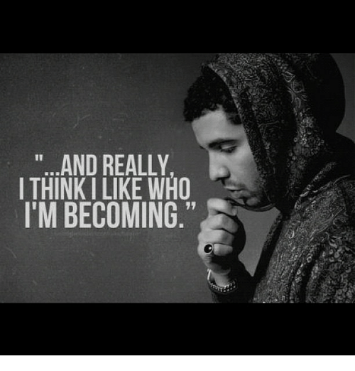 Drakes Quote: And REALLY I THINK ILIKE WHO I'M BECOMING