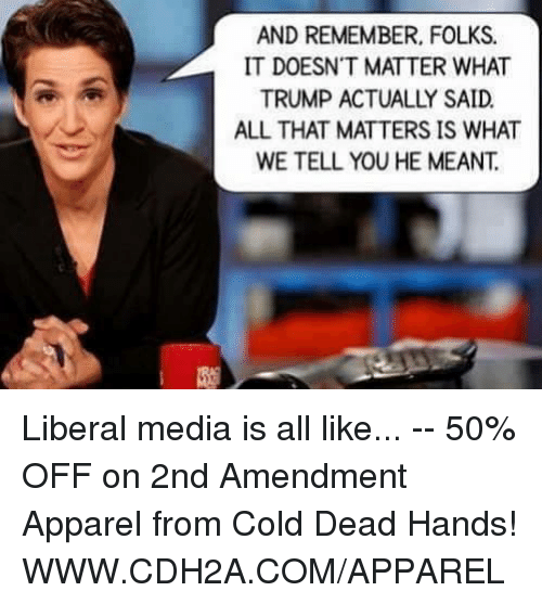cold-dead-hands: AND REMEMBER, FOLKS.  IT DOESN'T MATTER WHAT  ALL THAT MATTERS IS WHAT  WE TELL YOU HE MEANT. Liberal media is all like... -- 50% OFF on 2nd Amendment Apparel from Cold Dead Hands! WWW.CDH2A.COM/APPAREL