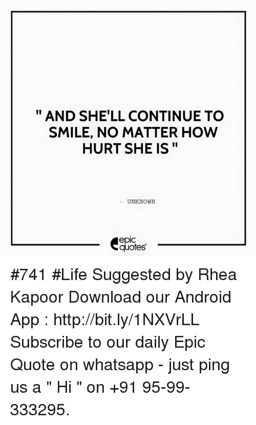 "whatsapp: AND SHELL CONTINUE TO  SMILE, NO MATTER HOW  HURT SHE IS  UNKNOWN  quotes #741  #Life Suggested by Rhea Kapoor  Download our Android App : http://bit.ly/1NXVrLL  Subscribe to our daily Epic Quote on whatsapp - just ping us a "" Hi "" on  +91 95-99-333295."