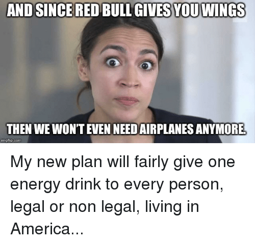 red bull gives you wings: AND SINCE RED BULL GIVES  YOU WINGS  THEN WE WON'T EVEN NEED AIRPLANES ANYMORE  imgflip.com