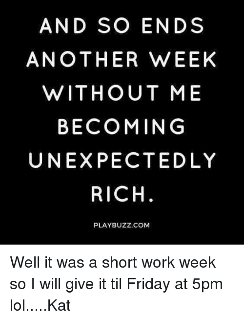Short Work Week: AND SO ENDS  ANOTHER WEEK  WITHOUT ME  BECOMING  UNEXPECTED LY  RICH  PLAY BUZZ,COM Well it was a short work week so I will give it til Friday at 5pm lol.....Kat