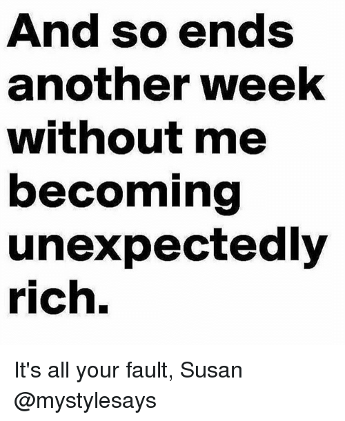 Girl Memes, Another, and All: And so ends  another weekk  without me  becoming  unexpectedly  rich. It's all your fault, Susan @mystylesays