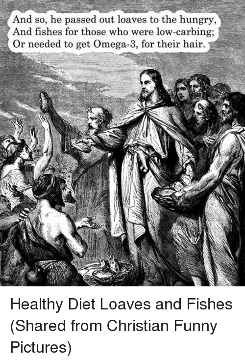 Loave: And so, he passed out loaves to the hungry,  And fishes for those who were low-carbing;  Or needed to get Omega-3, for their hair. Healthy Diet Loaves and Fishes  (Shared from Christian Funny Pictures)