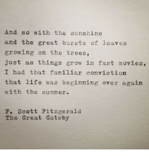 The Great Gatsby: And so with the sunshine  and the great bursts of leaves  growing on the trees,  just as things grow in fast movies,  I had that familiar conviction  that life was beginning over again  with the summer.  F. Scott Fitzgerald  The Great Gatsby