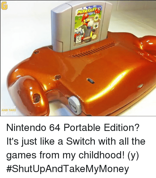 nintendo 64: AND TAKE  as Nintendo 64 Portable Edition? It's just like a Switch with all the games from my childhood! (y) #ShutUpAndTakeMyMoney
