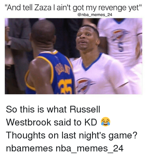"Nba, Russell Westbrook, and Zaza: ""And tell Zaza l ain't got my revenge yet""  nba memes 24 So this is what Russell Westbrook said to KD 😂 Thoughts on last night's game? nbamemes nba_memes_24"