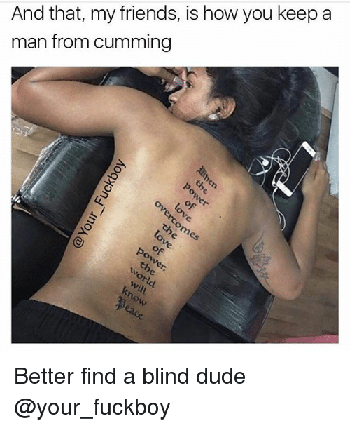 Dude, Friends, and Fuckboy: And that, my friends, is how you keep a  man from cumming Better find a blind dude @your_fuckboy
