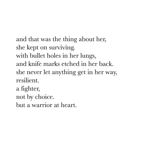 bullet holes: and that was the thing about her,  she kept on surviving.  with bullet holes in her lungs,  and knife marks etched in her back.  she never let anything get in her way,  resilient.  a fighter,  not by choice.  but a warrior at heart.