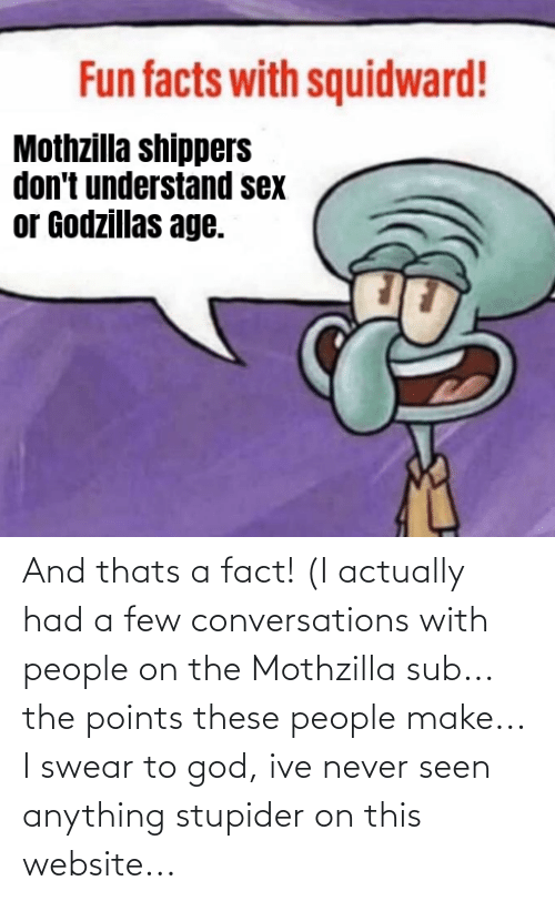 stupider: And thats a fact! (I actually had a few conversations with people on the Mothzilla sub... the points these people make... I swear to god, ive never seen anything stupider on this website...