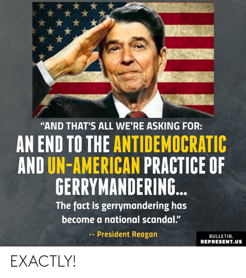"president reagan: ""AND THAT'S ALL WE'RE ASKING FOR:  AN END TO THE ANTIDEMOCRATIC  AND UN-AMERICAN PRACTICE OF  GERRYMANDERING  The fact is gerrymandering has  become a national scandal.""  -President Reagan  BULLETIN  REPRESENT.US EXACTLY!"