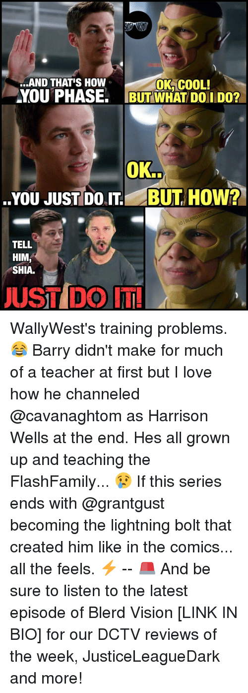 All The Feels: ..AND THATS How  OK COOL!  AYOUTPHASE. BUT WHAT DOil Don  OK.  YOU JUST DO BUT HOW?  TELL  HIM  SHIA.  JUST DO IT! WallyWest's training problems. 😂 Barry didn't make for much of a teacher at first but I love how he channeled @cavanaghtom as Harrison Wells at the end. Hes all grown up and teaching the FlashFamily... 😢 If this series ends with @grantgust becoming the lightning bolt that created him like in the comics... all the feels. ⚡️ -- 🚨 And be sure to listen to the latest episode of Blerd Vision [LINK IN BIO] for our DCTV reviews of the week, JusticeLeagueDark and more!