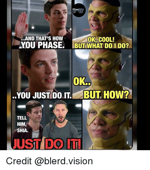 Just Do It, Memes, and 🤖: AND THAT'S How  OK COOL!  YOU PHASE: BUT WHAT DOI DO?  OK.  YOU JUST DO BUT HOW?  TELL  HIM  SHIA.  JUST DO IT! Credit @blerd.vision