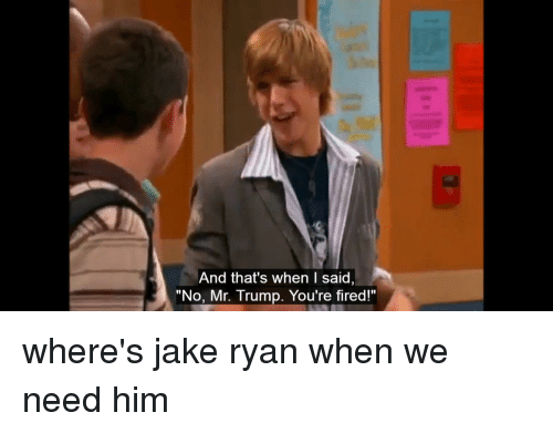 """Your Fired: And that's when I said,  """"No, Mr. Trump. You're fired!"""" where's jake ryan when we need him"""
