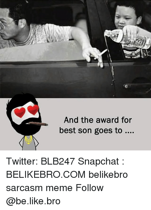 Be Like, Meme, and Memes: And the award for  best son goes to Twitter: BLB247 Snapchat : BELIKEBRO.COM belikebro sarcasm meme Follow @be.like.bro