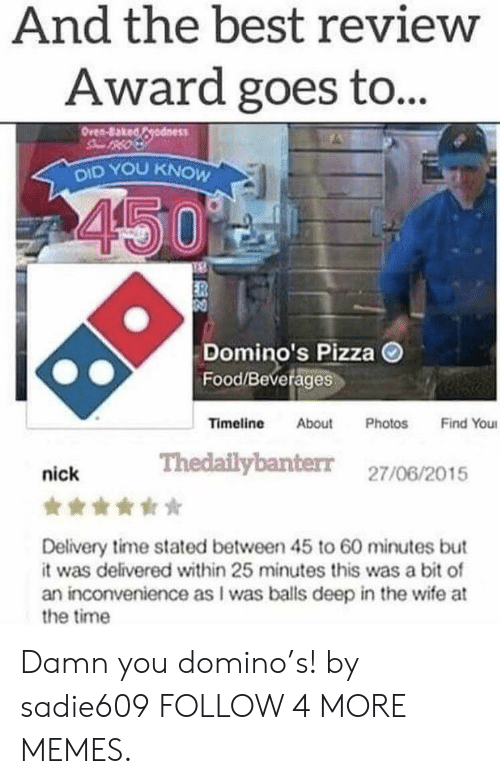 domino: And the best review  Award goes to...  Oren-8akedodness  DID YOU KNOW  450  Domino's Pizza  Food/Beverages  Timeline  Find You  About  Photos  Thedailybanter 27/06/2015  nick  Delivery time stated between 45 to 60 minutes but  it was delivered within 25 minutes this was a bit of  an inconvenience as I was balls deep in the wife at  the time Damn you domino's! by sadie609 FOLLOW 4 MORE MEMES.