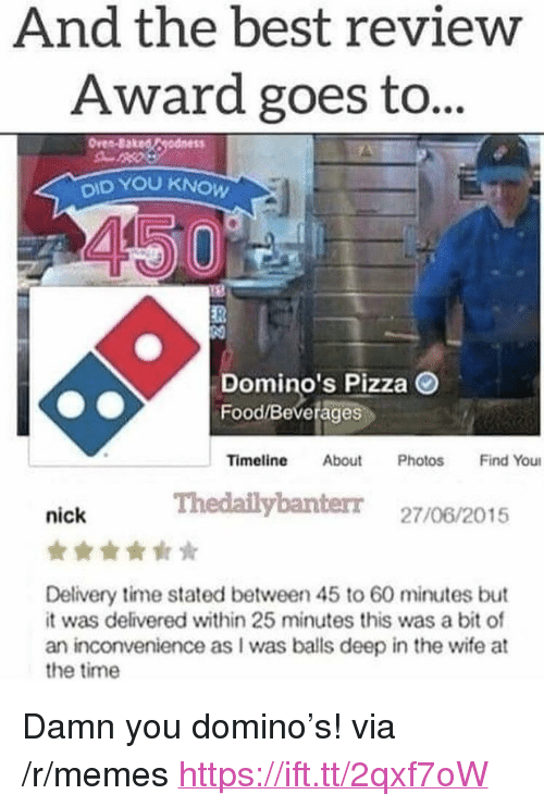 "Baked, Food, and Memes: And the best review  Award goes to..  Oven-Baked Cgodness  OID YOU KNOW  Domino's Pizza O  Food/Beverages  Timeline About Photos Find You  Thedailybanterr 27/06/2015  nick  Delivery time stated between 45 to 60 minutes but  it was delivered within 25 minutes this was a bit of  an inconvenience as I was bals deep in the wife at  the time <p>Damn you domino's! via /r/memes <a href=""https://ift.tt/2qxf7oW"">https://ift.tt/2qxf7oW</a></p>"