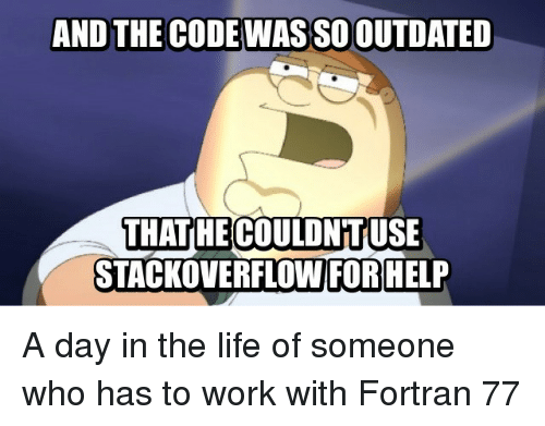 Outdated: AND THE CODE WAS SO OUTDATED  THATHE COULDNTUSE  STACKOVERFLOW FOR HELP A day in the life of someone who has to work with Fortran 77